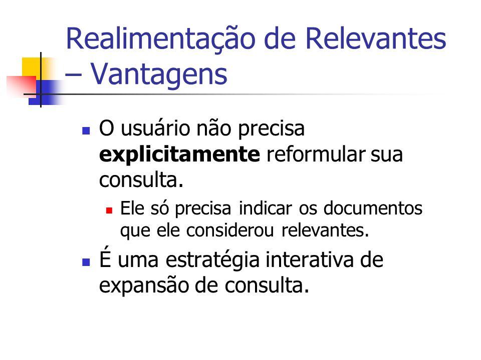 Realimentação de Relevantes – Vantagens O usuário não precisa explicitamente reformular sua consulta. Ele só precisa indicar os documentos que ele con