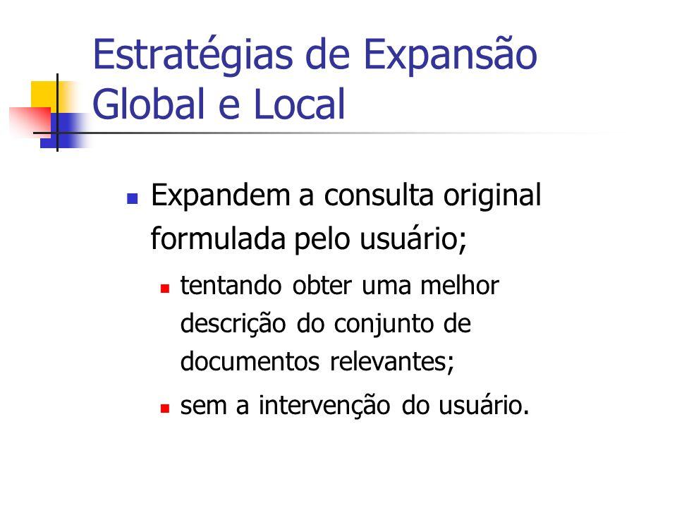 Estratégias de Expansão Global e Local Expandem a consulta original formulada pelo usuário; tentando obter uma melhor descrição do conjunto de documen