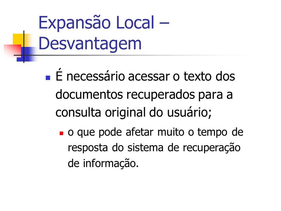 Expansão Local – Desvantagem É necessário acessar o texto dos documentos recuperados para a consulta original do usuário; o que pode afetar muito o te