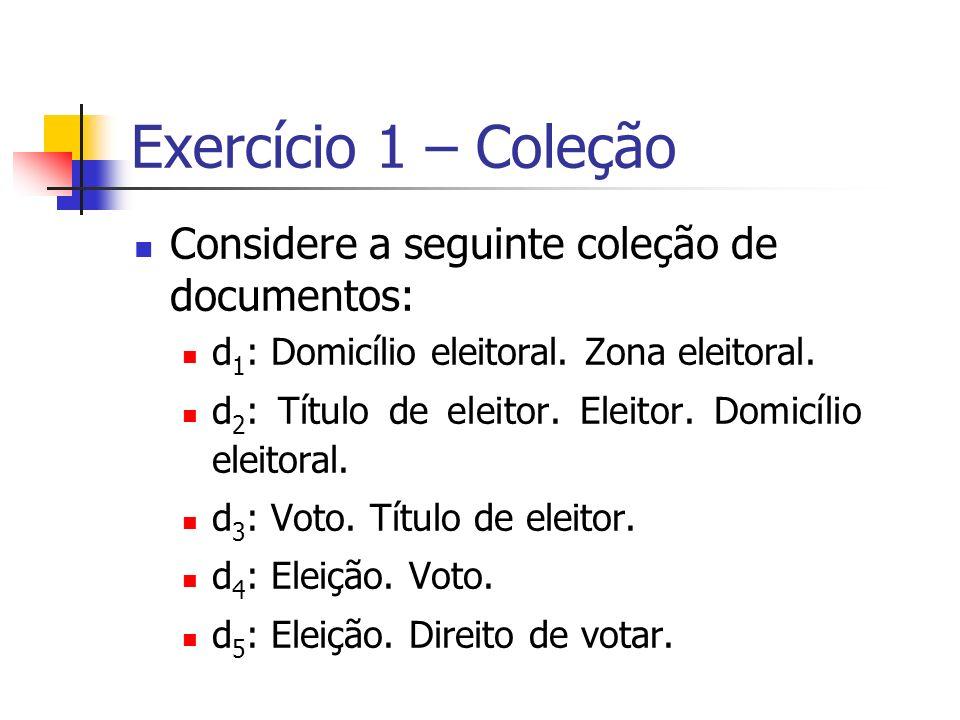 Exercício 1 – Coleção Considere a seguinte coleção de documentos: d 1 : Domicílio eleitoral. Zona eleitoral. d 2 : Título de eleitor. Eleitor. Domicíl