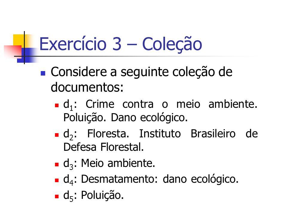Exercício 3 – Coleção Considere a seguinte coleção de documentos: d 1 : Crime contra o meio ambiente. Poluição. Dano ecológico. d 2 : Floresta. Instit