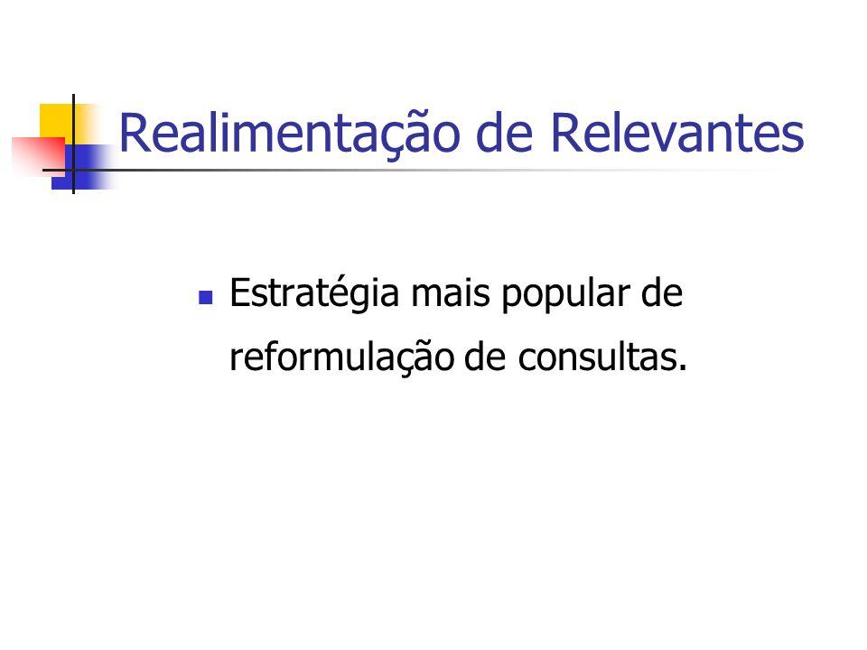 Realimentação de Relevantes Estratégia mais popular de reformulação de consultas.
