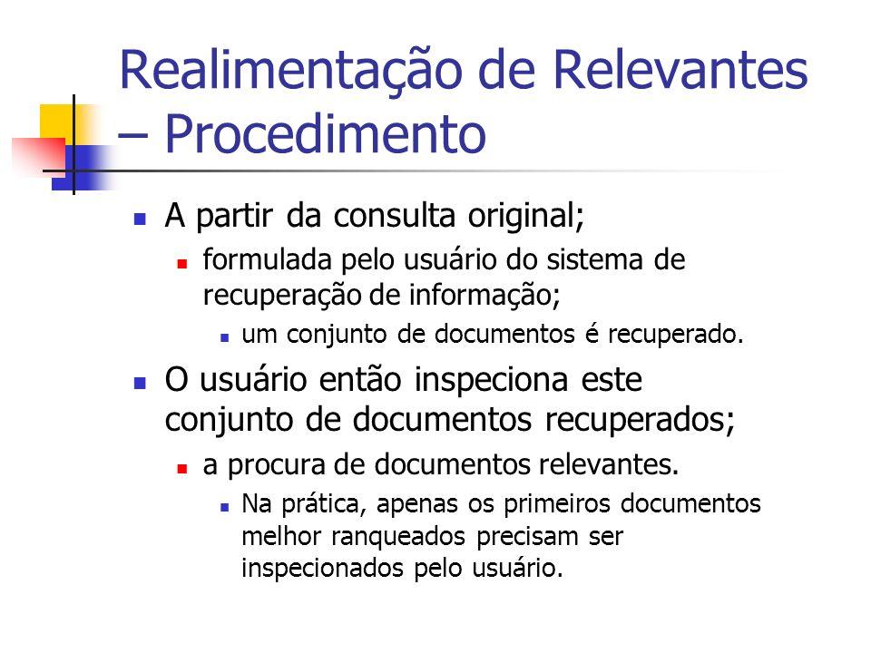 Realimentação de Relevantes – Procedimento A partir da consulta original; formulada pelo usuário do sistema de recuperação de informação; um conjunto