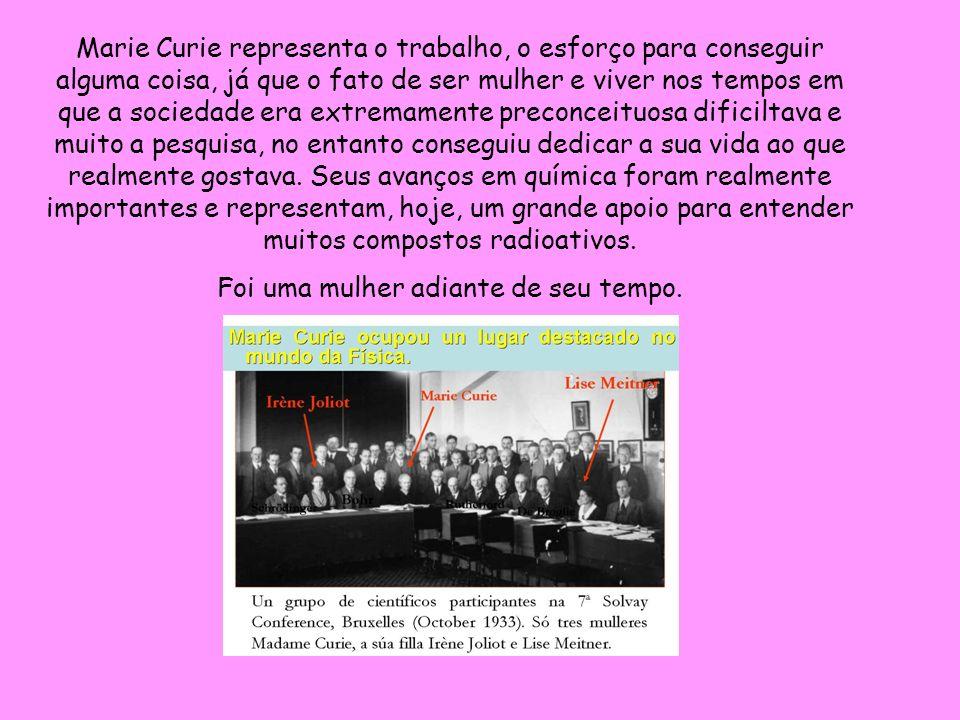 Marie Curie representa o trabalho, o esforço para conseguir alguma coisa, já que o fato de ser mulher e viver nos tempos em que a sociedade era extrem