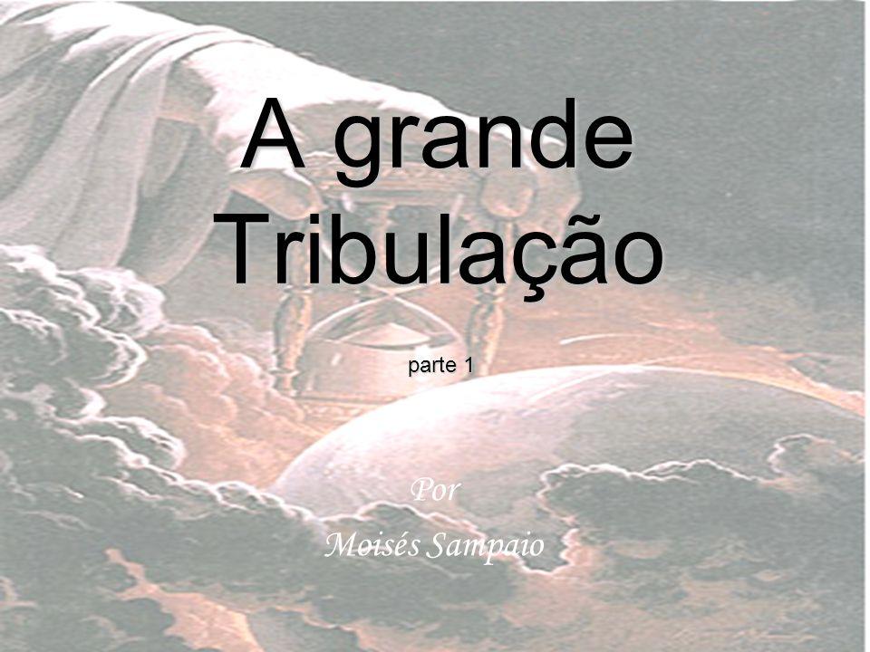 A grande Tribulação Por Moisés Sampaio parte 1