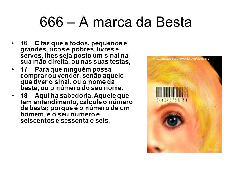 666 – A marca da Besta 16 E faz que a todos, pequenos e grandes, ricos e pobres, livres e servos, lhes seja posto um sinal na sua mão direita, ou nas
