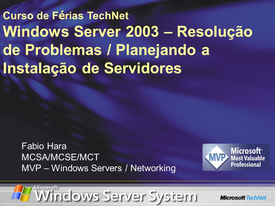 Fabio Hara MCSA/MCSE/MCT MVP – Windows Servers / Networking Curso de F é rias TechNet Windows Server 2003 – Resolução de Problemas / Planejando a Inst