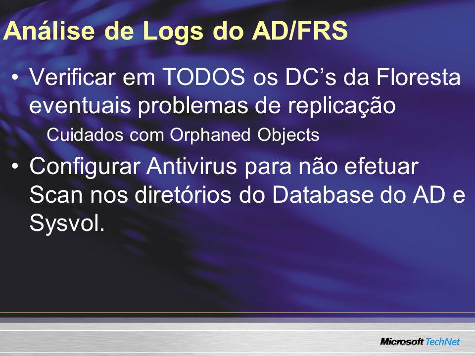 Análise de Logs do AD/FRS Verificar em TODOS os DCs da Floresta eventuais problemas de replicação Cuidados com Orphaned Objects Configurar Antivirus p