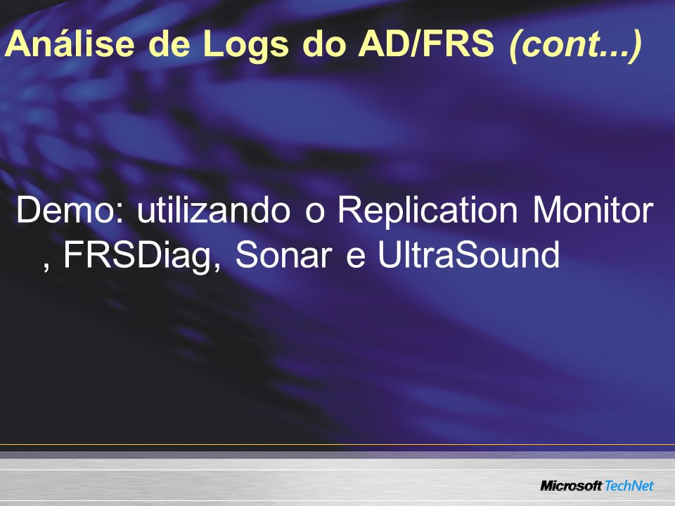 Análise de Logs do AD/FRS (cont...) Demo: utilizando o Replication Monitor, FRSDiag, Sonar e UltraSound