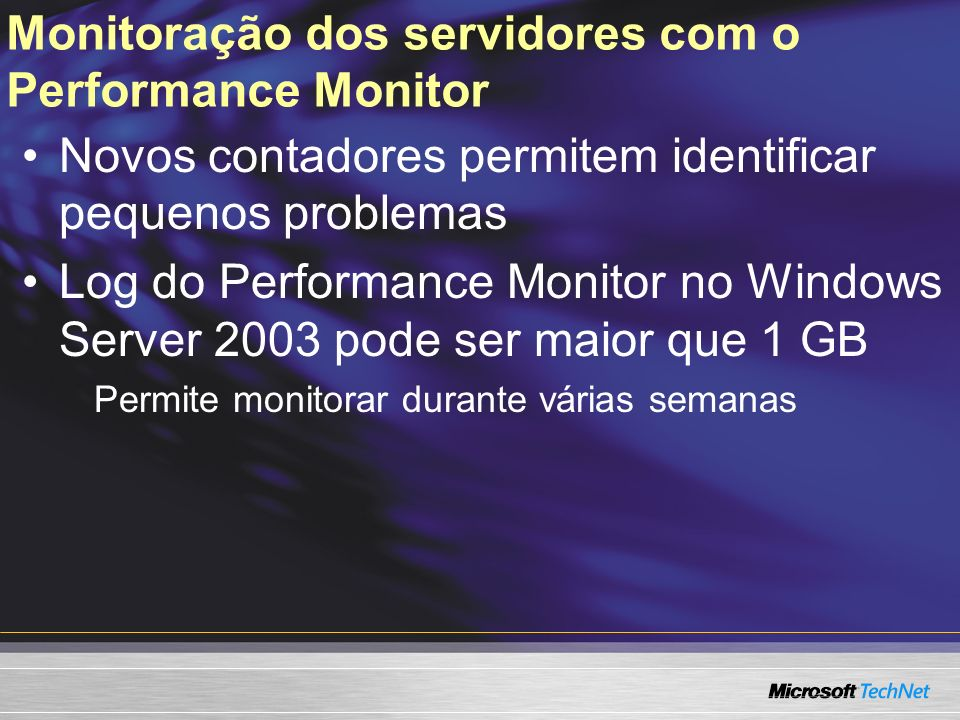 Monitoração dos servidores com o Performance Monitor Novos contadores permitem identificar pequenos problemas Log do Performance Monitor no Windows Se