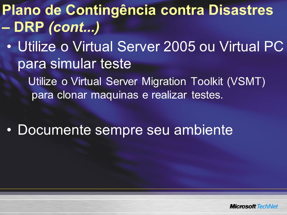 Plano de Contingência contra Disastres – DRP (cont...) Utilize o Virtual Server 2005 ou Virtual PC para simular teste Utilize o Virtual Server Migrati