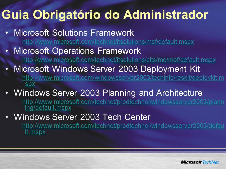 Guia Obrigatório do Administrador Microsoft Solutions Framework http://www.microsoft.com/technet/itsolutions/msf/default.mspx Microsoft Operations Fra