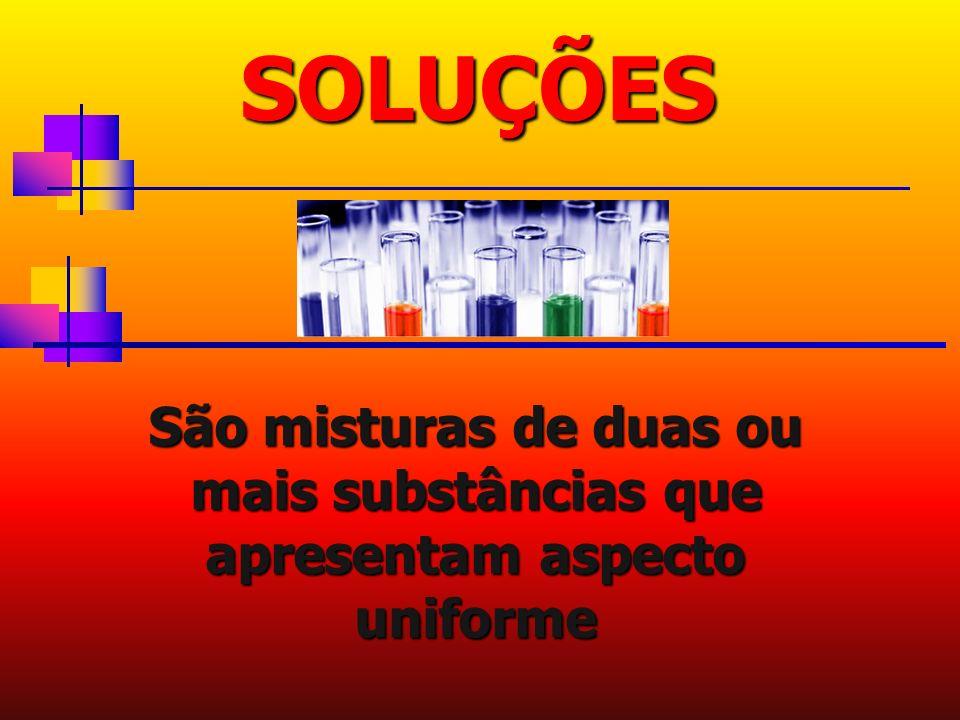 São misturas de duas ou mais substâncias que apresentam aspecto uniforme SOLUÇÕES