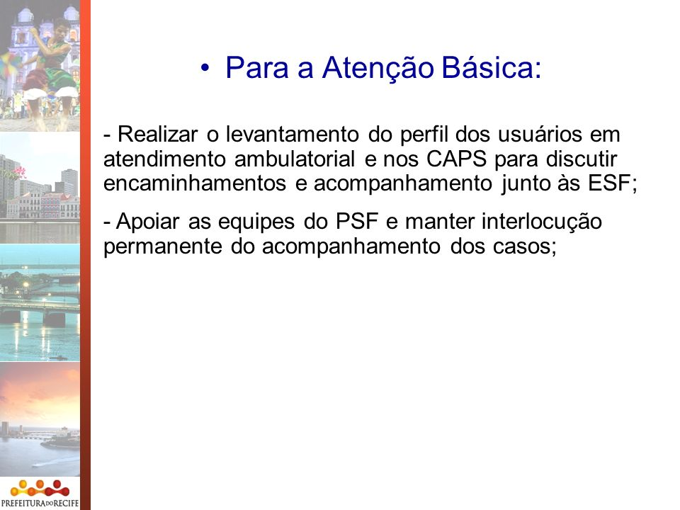 Para a Atenção Básica: - Realizar o levantamento do perfil dos usuários em atendimento ambulatorial e nos CAPS para discutir encaminhamentos e acompan