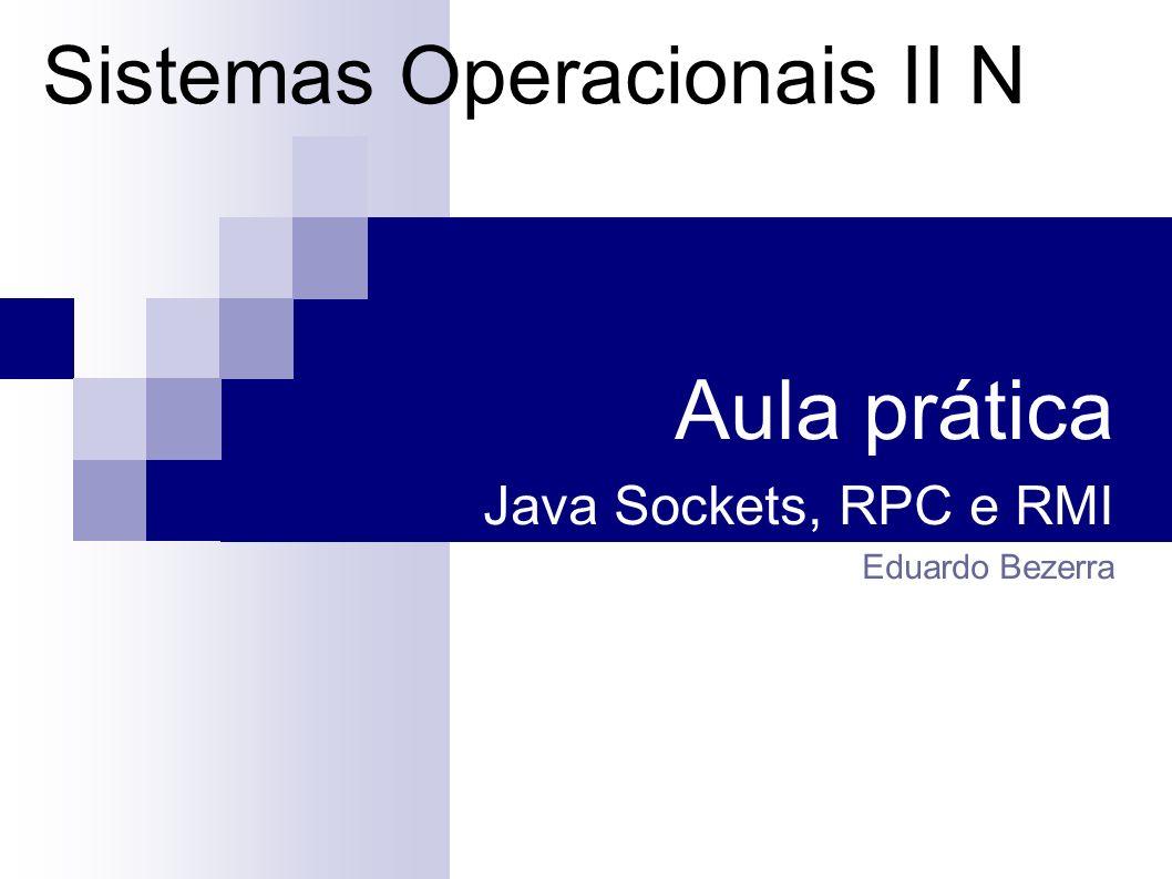 Roteiro da prática Revisar alguns mecanismos de comunicação entre processos Sockets (Java) RPC (C) RMI (Java) Definir um problema a resolver implementar um servidor de hora e um cliente que o consulte Entender a solução com Sockets, RPC e RMI Compilar e executar no laboratório