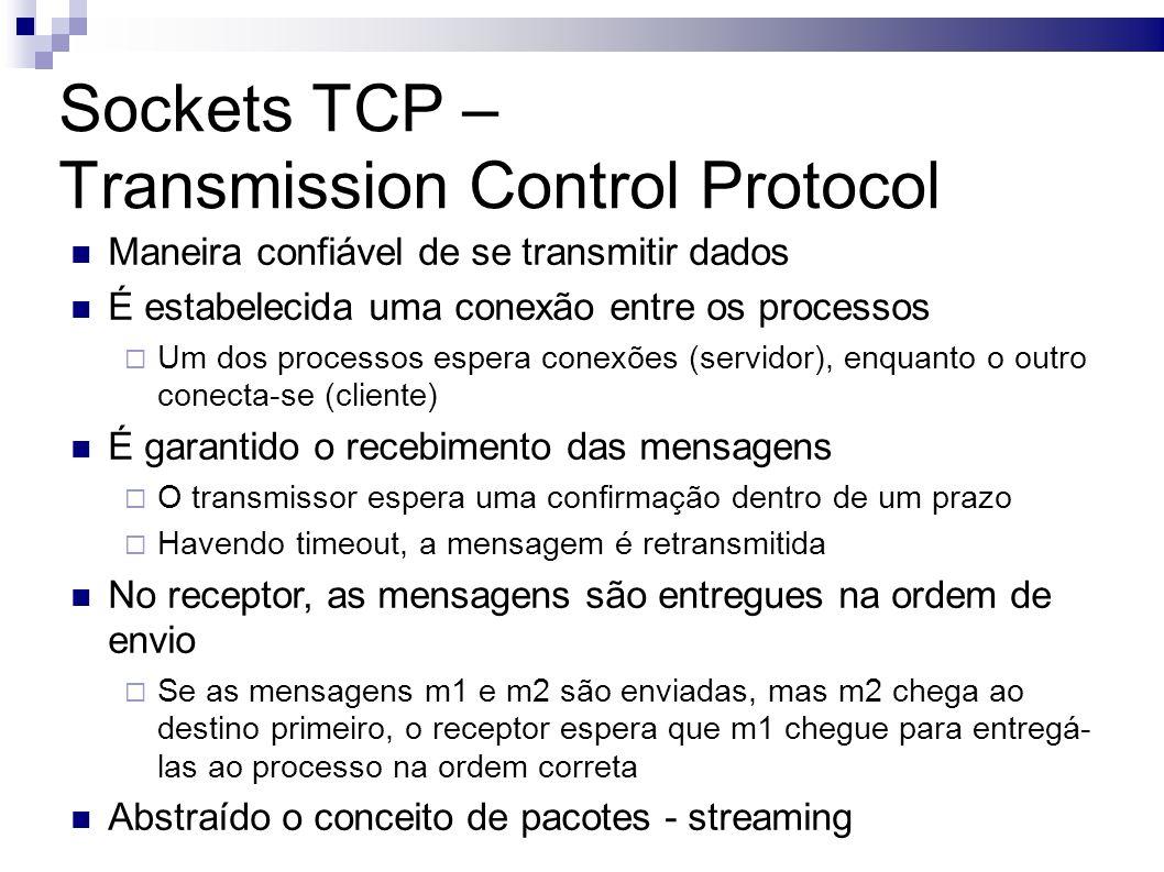 Sockets TCP – Transmission Control Protocol Maneira confiável de se transmitir dados É estabelecida uma conexão entre os processos Um dos processos espera conexões (servidor), enquanto o outro conecta-se (cliente) É garantido o recebimento das mensagens O transmissor espera uma confirmação dentro de um prazo Havendo timeout, a mensagem é retransmitida No receptor, as mensagens são entregues na ordem de envio Se as mensagens m1 e m2 são enviadas, mas m2 chega ao destino primeiro, o receptor espera que m1 chegue para entregá- las ao processo na ordem correta Abstraído o conceito de pacotes - streaming