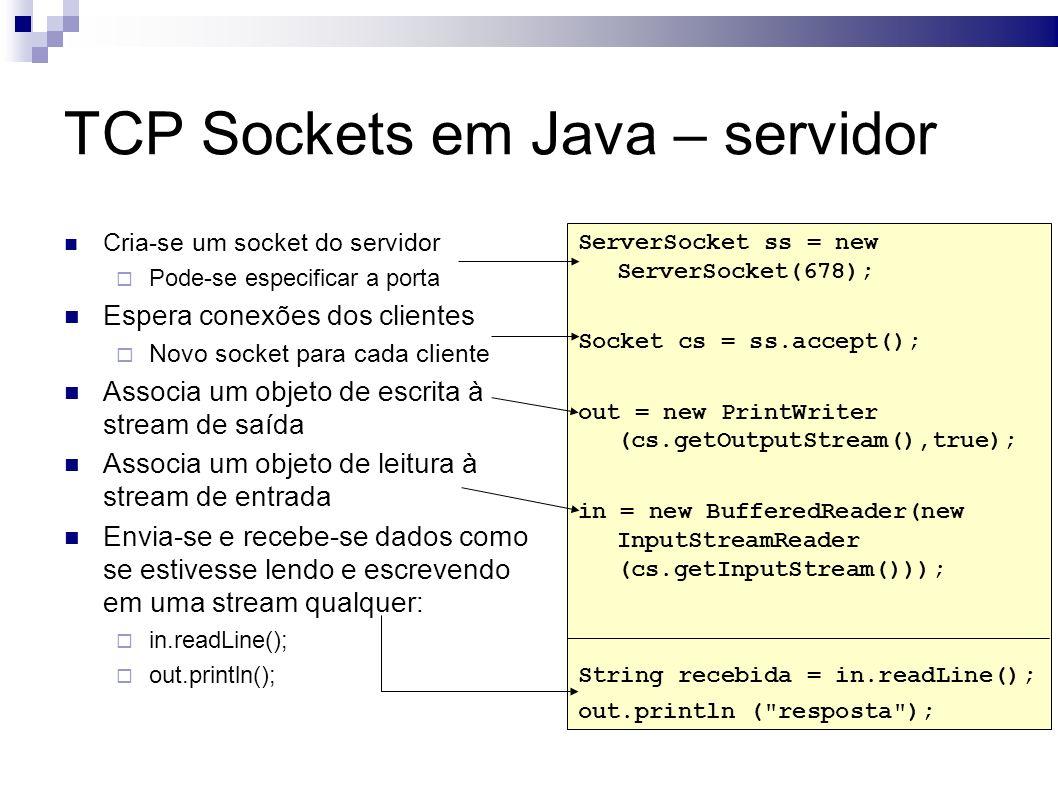 TCP Sockets em Java – servidor Cria-se um socket do servidor Pode-se especificar a porta Espera conexões dos clientes Novo socket para cada cliente Associa um objeto de escrita à stream de saída Associa um objeto de leitura à stream de entrada Envia-se e recebe-se dados como se estivesse lendo e escrevendo em uma stream qualquer: in.readLine(); out.println(); ServerSocket ss = new ServerSocket(678); Socket cs = ss.accept(); out = new PrintWriter (cs.getOutputStream(),true); in = new BufferedReader(new InputStreamReader (cs.getInputStream())); String recebida = in.readLine(); out.println ( resposta );