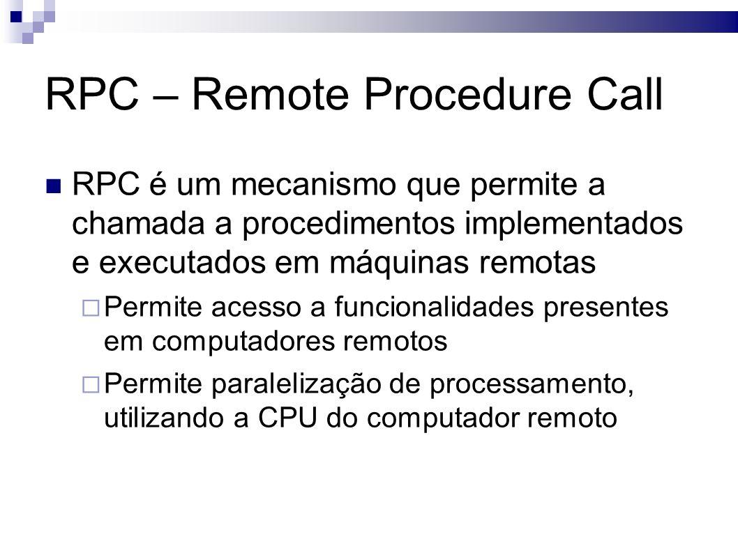 RPC – Remote Procedure Call RPC é um mecanismo que permite a chamada a procedimentos implementados e executados em máquinas remotas Permite acesso a funcionalidades presentes em computadores remotos Permite paralelização de processamento, utilizando a CPU do computador remoto