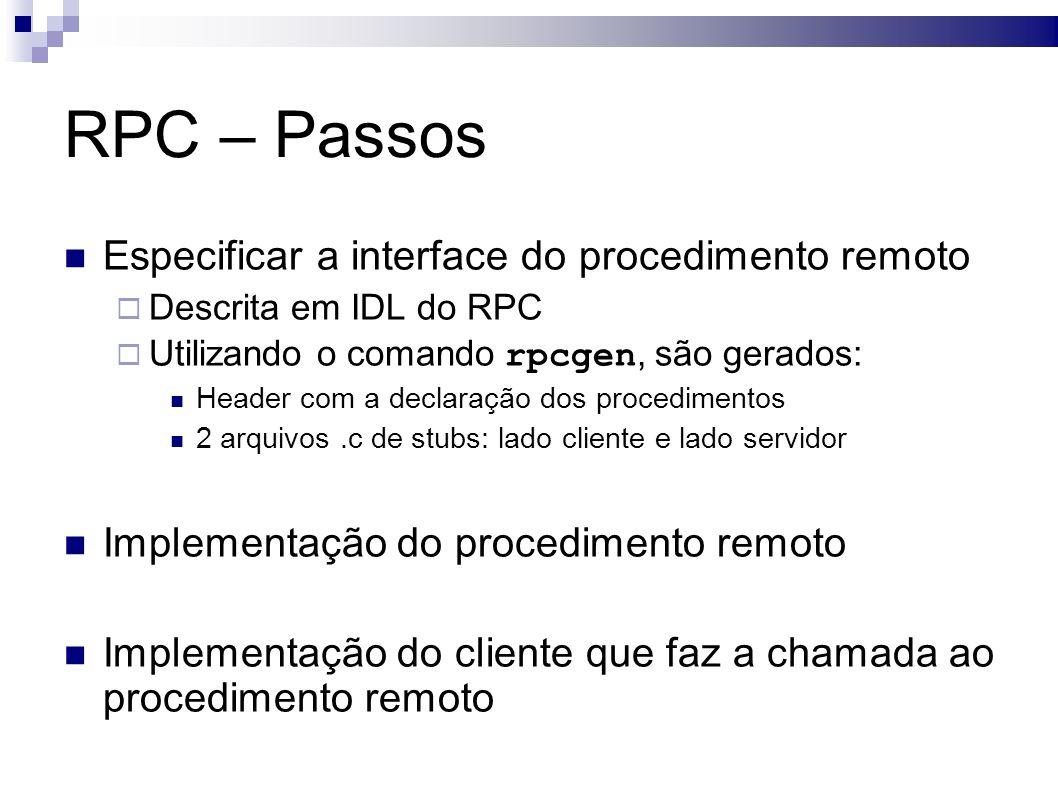 RPC – Passos Especificar a interface do procedimento remoto Descrita em IDL do RPC Utilizando o comando rpcgen, são gerados: Header com a declaração dos procedimentos 2 arquivos.c de stubs: lado cliente e lado servidor Implementação do procedimento remoto Implementação do cliente que faz a chamada ao procedimento remoto
