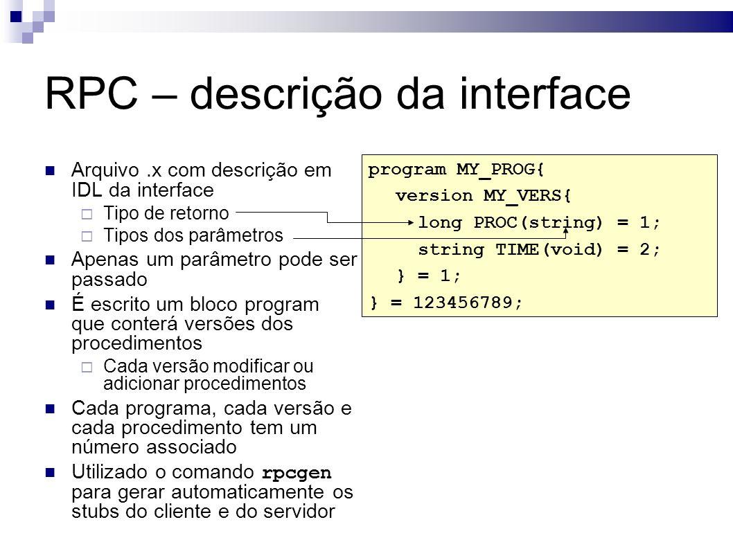 RPC – descrição da interface Arquivo.x com descrição em IDL da interface Tipo de retorno Tipos dos parâmetros Apenas um parâmetro pode ser passado É escrito um bloco program que conterá versões dos procedimentos Cada versão modificar ou adicionar procedimentos Cada programa, cada versão e cada procedimento tem um número associado Utilizado o comando rpcgen para gerar automaticamente os stubs do cliente e do servidor program MY_PROG{ version MY_VERS{ long PROC(string) = 1; string TIME(void) = 2; } = 1; } = 123456789;