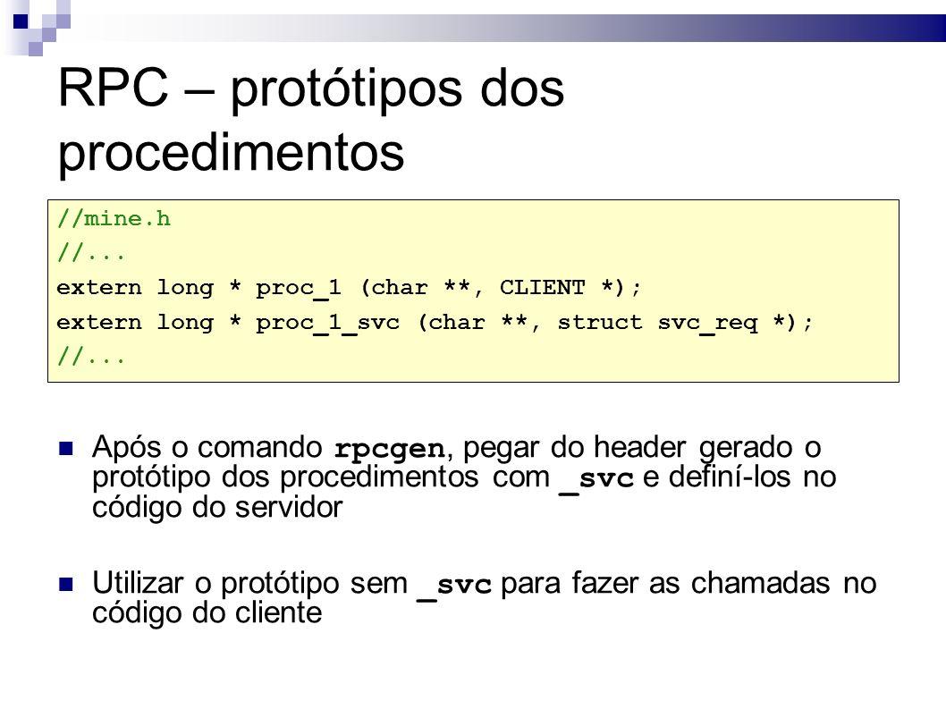 RPC – protótipos dos procedimentos Após o comando rpcgen, pegar do header gerado o protótipo dos procedimentos com _svc e definí-los no código do servidor Utilizar o protótipo sem _svc para fazer as chamadas no código do cliente //mine.h //...