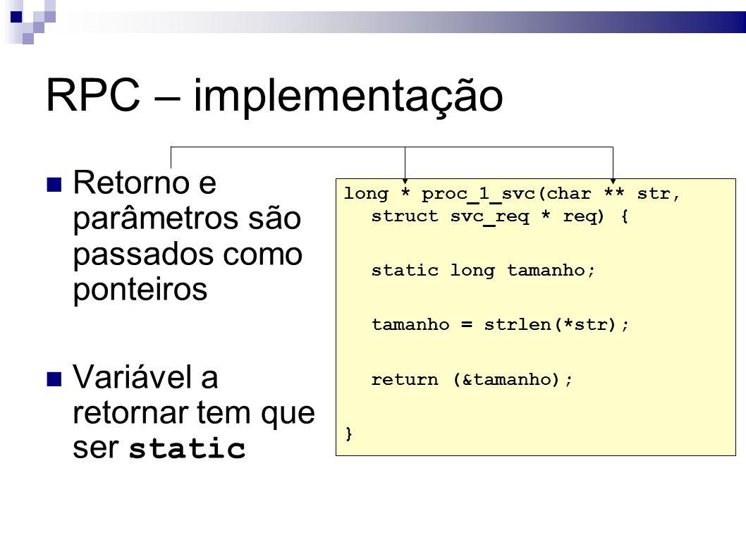 RPC – implementação Retorno e parâmetros são passados como ponteiros Variável a retornar tem que ser static long * proc_1_svc(char ** str, struct svc_req * req) { static long tamanho; tamanho = strlen(*str); return (&tamanho); }