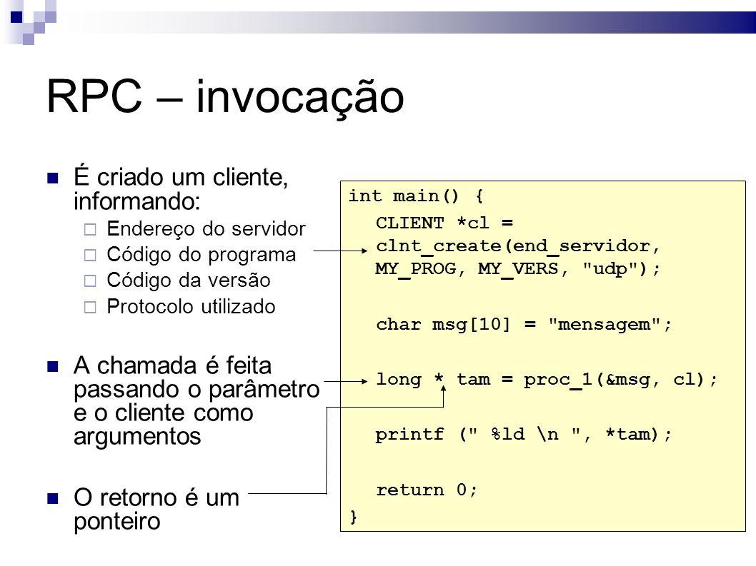 RPC – invocação É criado um cliente, informando: Endereço do servidor Código do programa Código da versão Protocolo utilizado A chamada é feita passando o parâmetro e o cliente como argumentos O retorno é um ponteiro int main() { CLIENT *cl = clnt_create(end_servidor, MY_PROG, MY_VERS, udp ); char msg[10] = mensagem ; long * tam = proc_1(&msg, cl); printf ( %ld \n , *tam); return 0; }