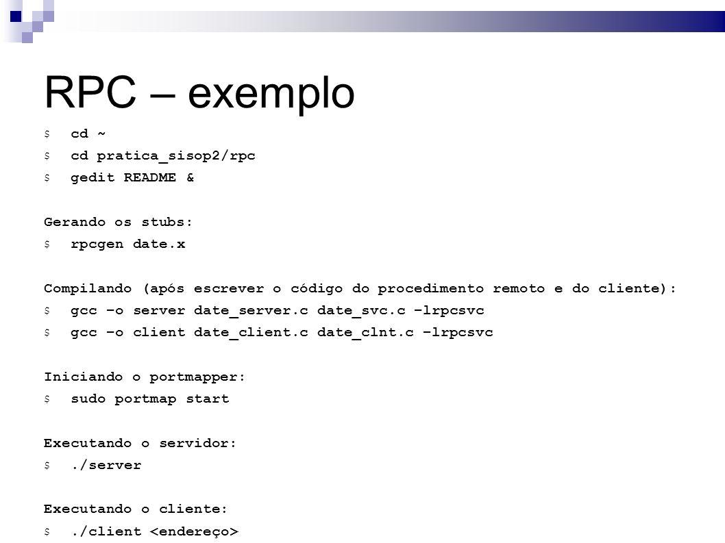 RPC – exemplo $ cd ~ $ cd pratica_sisop2/rpc $ gedit README & Gerando os stubs: $ rpcgen date.x Compilando (após escrever o código do procedimento remoto e do cliente): $ gcc –o server date_server.c date_svc.c –lrpcsvc $ gcc –o client date_client.c date_clnt.c –lrpcsvc Iniciando o portmapper: $ sudo portmap start Executando o servidor: $./server Executando o cliente: $./client
