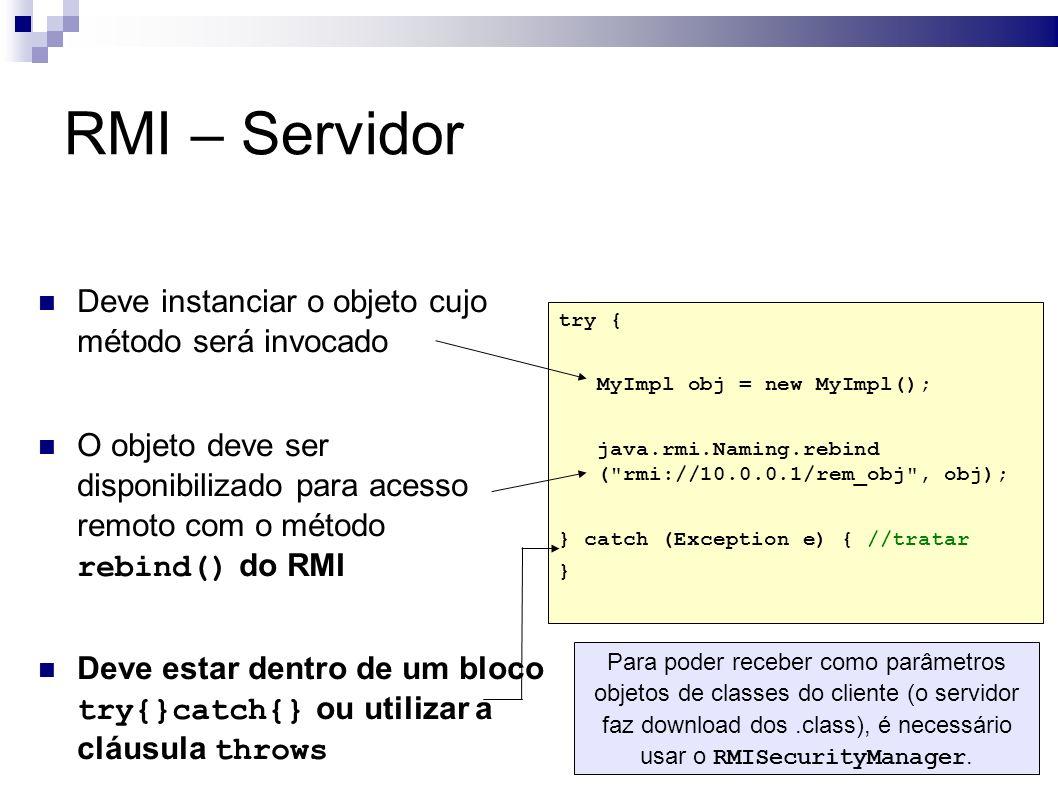 Deve instanciar o objeto cujo método será invocado O objeto deve ser disponibilizado para acesso remoto com o método rebind() do RMI Deve estar dentro de um bloco try{}catch{} ou utilizar a cláusula throws try { MyImpl obj = new MyImpl(); java.rmi.Naming.rebind ( rmi://10.0.0.1/rem_obj , obj); } catch (Exception e) { //tratar } RMI – Servidor Para poder receber como parâmetros objetos de classes do cliente (o servidor faz download dos.class), é necessário usar o RMISecurityManager.