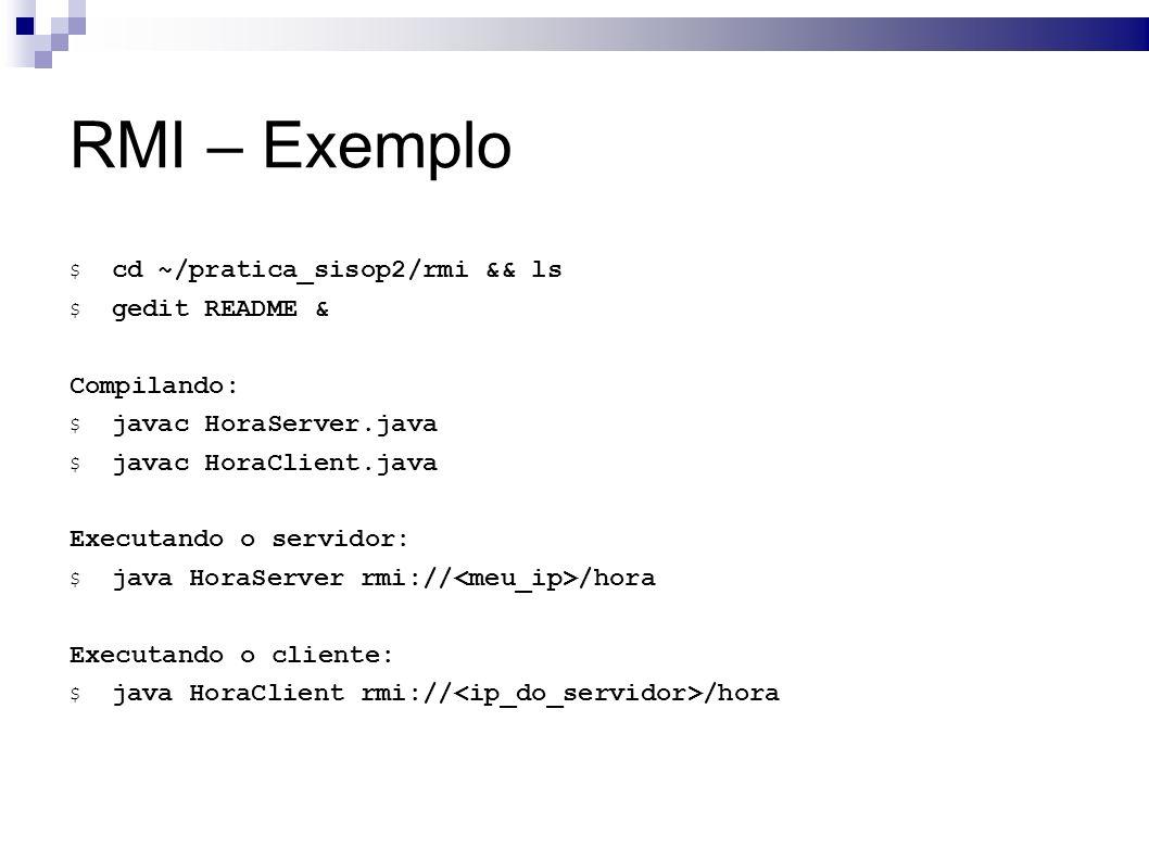 RMI – Exemplo $ cd ~/pratica_sisop2/rmi && ls $ gedit README & Compilando: $ javac HoraServer.java $ javac HoraClient.java Executando o servidor: $ java HoraServer rmi:// /hora Executando o cliente: $ java HoraClient rmi:// /hora