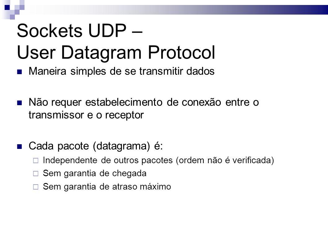 Sockets UDP – User Datagram Protocol Maneira simples de se transmitir dados Não requer estabelecimento de conexão entre o transmissor e o receptor Cada pacote (datagrama) é: Independente de outros pacotes (ordem não é verificada) Sem garantia de chegada Sem garantia de atraso máximo