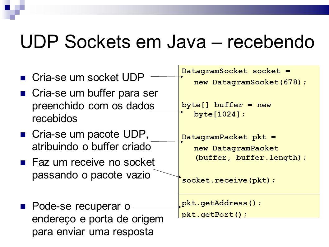 UDP Sockets em Java – recebendo Cria-se um socket UDP Cria-se um buffer para ser preenchido com os dados recebidos Cria-se um pacote UDP, atribuindo o buffer criado Faz um receive no socket passando o pacote vazio Pode-se recuperar o endereço e porta de origem para enviar uma resposta DatagramSocket socket = new DatagramSocket(678); byte[] buffer = new byte[1024]; DatagramPacket pkt = new DatagramPacket (buffer, buffer.length); socket.receive(pkt); pkt.getAddress(); pkt.getPort();