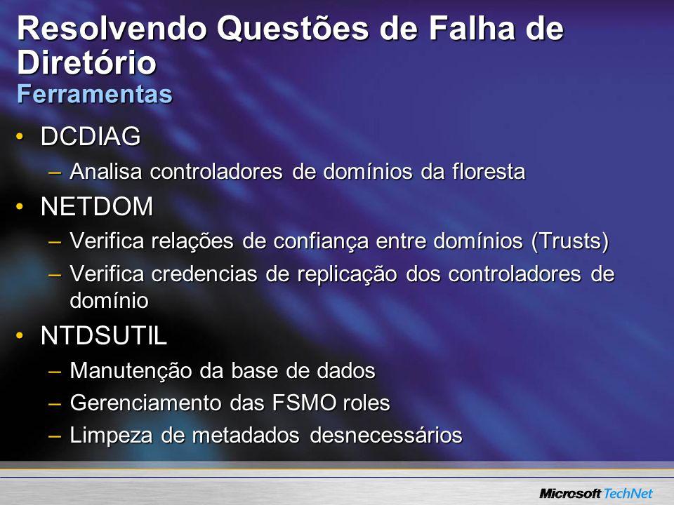 Resolvendo Questões de Falha de Diretório Ferramentas DCDIAGDCDIAG –Analisa controladores de domínios da floresta NETDOMNETDOM –Verifica relações de c