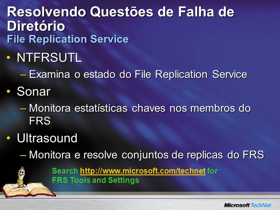 Resolvendo Questões de Falha de Diretório File Replication Service NTFRSUTLNTFRSUTL –Examina o estado do File Replication Service SonarSonar –Monitora