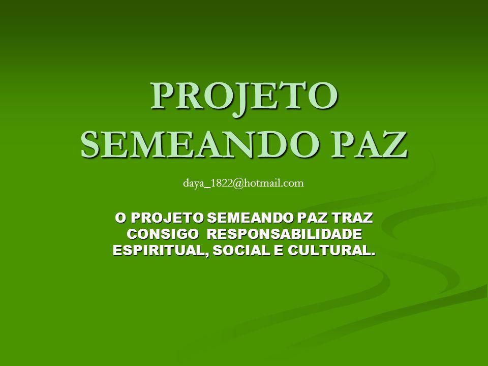 PROJETO SEMEANDO PAZ O PROJETO SEMEANDO PAZ TRAZ CONSIGO RESPONSABILIDADE ESPIRITUAL, SOCIAL E CULTURAL. daya_1822@hotmail.com