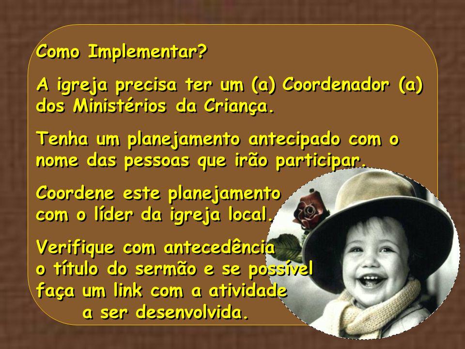 Como Implementar? A igreja precisa ter um (a) Coordenador (a) dos Ministérios da Criança. Tenha um planejamento antecipado com o nome das pessoas que