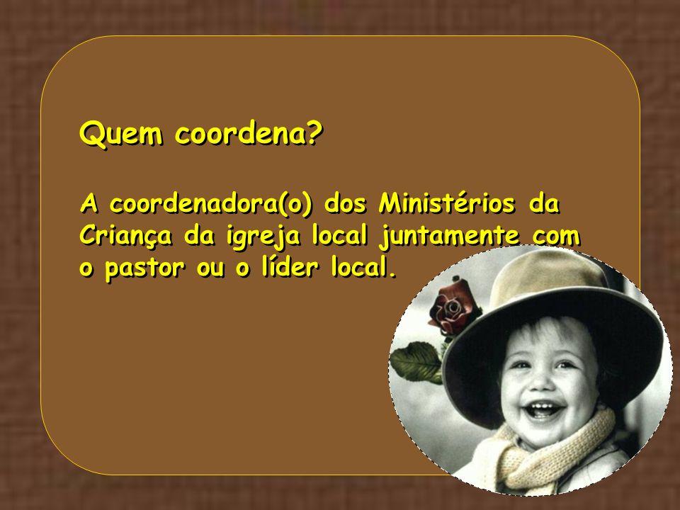 Quem coordena? A coordenadora(o) dos Ministérios da Criança da igreja local juntamente com o pastor ou o líder local. Quem coordena? A coordenadora(o)