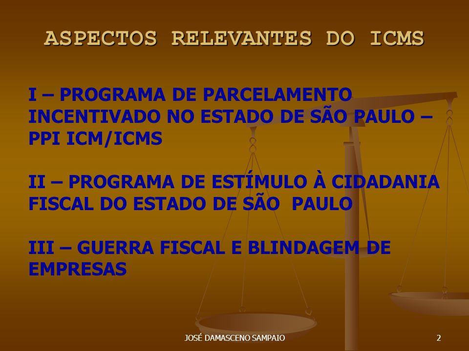 JOSÉ DAMASCENO SAMPAIO2 ASPECTOS RELEVANTES DO ICMS I – PROGRAMA DE PARCELAMENTO INCENTIVADO NO ESTADO DE SÃO PAULO – PPI ICM/ICMS II – PROGRAMA DE ES