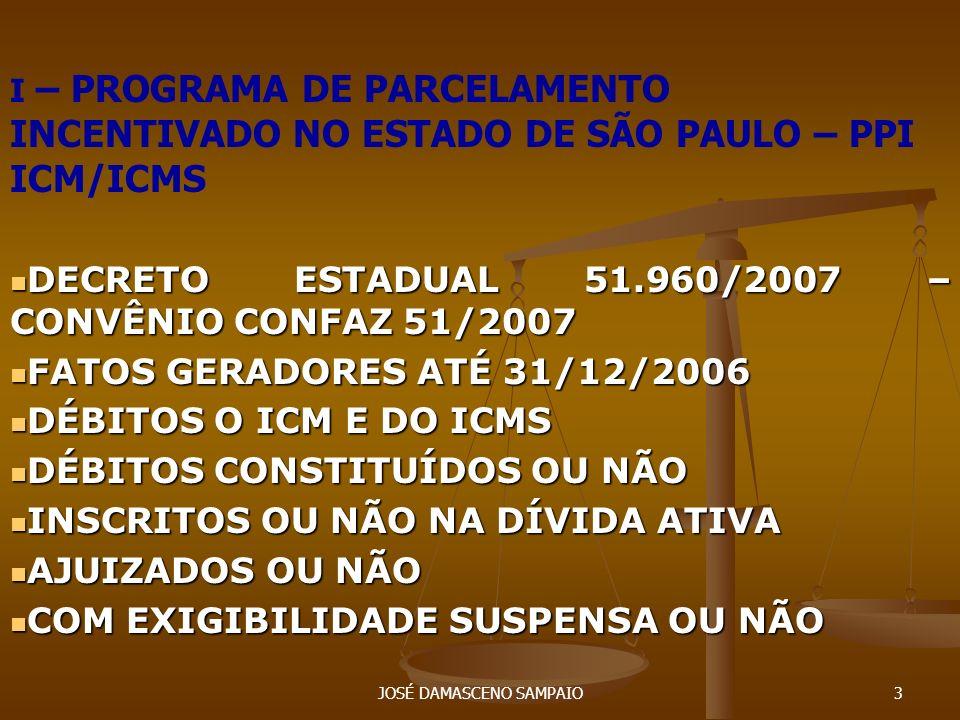 JOSÉ DAMASCENO SAMPAIO4 I – PPI ICM/ICMS – SÃO PAULO DÉBITOS NÃO PRESCRITOS: R$ 74 BILHÕES DÉBITOS NÃO PRESCRITOS: R$ 74 BILHÕES FORMAS DE PAGAMENTO: FORMAS DE PAGAMENTO: 01 PARCELA: - 75% MULTA E 60% DOS JUROS 01 PARCELA: - 75% MULTA E 60% DOS JUROS 12 PARCELAS: - 50% DA MULTA E 40% DOS JUROS 12 PARCELAS: - 50% DA MULTA E 40% DOS JUROS 13 A 120 PARCELAS: REDUÇÃO IDÊNTICA 13 A 120 PARCELAS: REDUÇÃO IDÊNTICA 121 A 180 PARCELAS: REDUÇÃO IDÊNTICA = COM GARANTIA 121 A 180 PARCELAS: REDUÇÃO IDÊNTICA = COM GARANTIA
