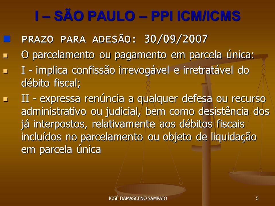JOSÉ DAMASCENO SAMPAIO6 I – SÃO PAULO – PPI ICM/ICMS I – SÃO PAULO – PPI ICM/ICMS A desistência das ações judiciais e dos embargos à execução fiscal deverá ser comprovada, no prazo de 60 (sessenta) dias contados da data do recolhimento da primeira parcela ou da parcela única, mediante apresentação de cópia das petições devidamente protocolizadas.