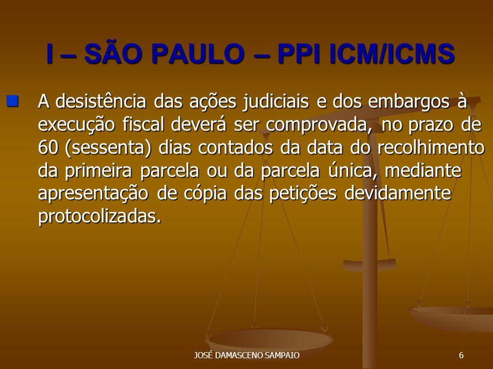 JOSÉ DAMASCENO SAMPAIO7 I – SÃO PAULO – PPI ICM/ICMS O parcelamento será considerado: O parcelamento será considerado: I - celebrado, com o recolhimento da primeira parcela no prazo fixado; I - celebrado, com o recolhimento da primeira parcela no prazo fixado; II - rompido, na hipótese de: II - rompido, na hipótese de: a) inobservância de qualquer das condições estabelecidas; a) inobservância de qualquer das condições estabelecidas; b) atraso superior a 90 (noventa) dias contados do vencimento; b) atraso superior a 90 (noventa) dias contados do vencimento; c) não apresentação da garantia no prazo de 90 (noventa) dias contados da celebração do parcelamento, ou sua desconstituição; c) não apresentação da garantia no prazo de 90 (noventa) dias contados da celebração do parcelamento, ou sua desconstituição; d) inadimplemento do imposto devido, relativamente a fatos geradores ocorridos após a celebração do parcelamento; d) inadimplemento do imposto devido, relativamente a fatos geradores ocorridos após a celebração do parcelamento; e) descumprimento de outras condições.