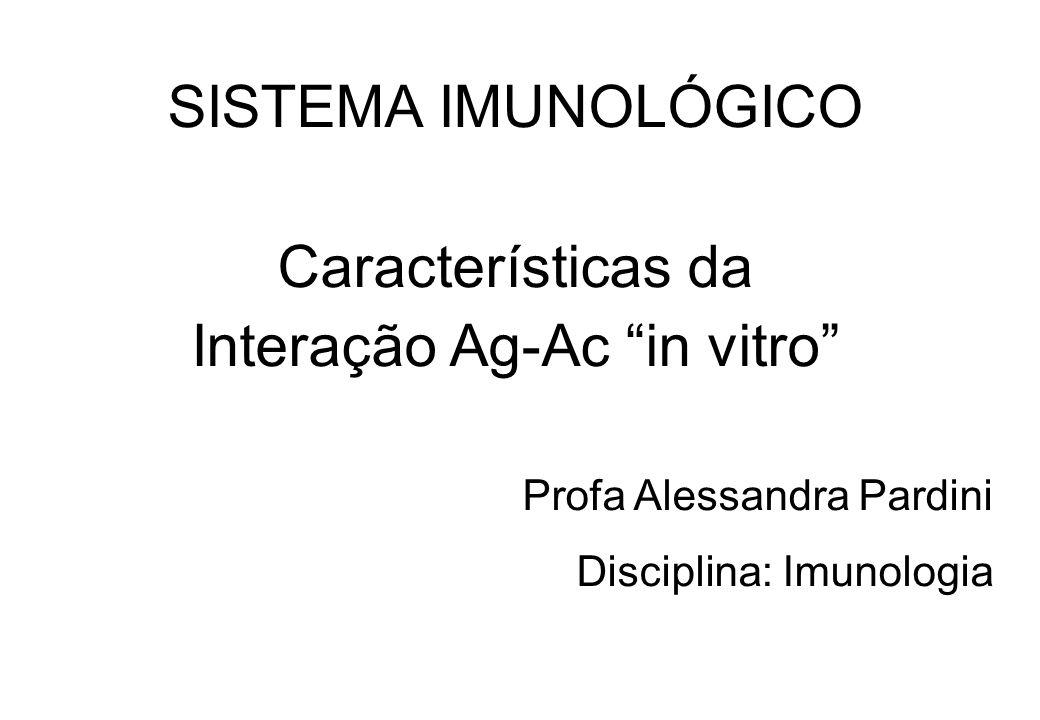 SISTEMA IMUNOLÓGICO Características da Interação Ag-Ac in vitro Profa Alessandra Pardini Disciplina: Imunologia