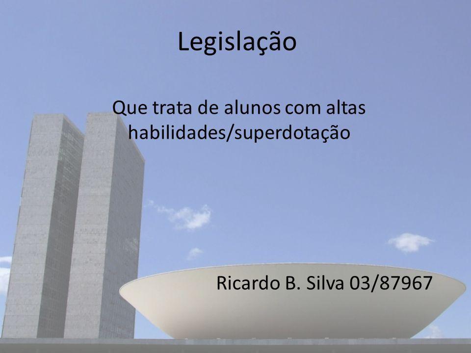 Legislação Que trata de alunos com altas habilidades/superdotação Ricardo B. Silva 03/87967