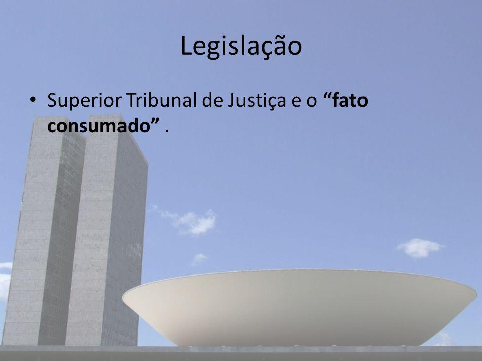 Legislação Superior Tribunal de Justiça e o fato consumado.