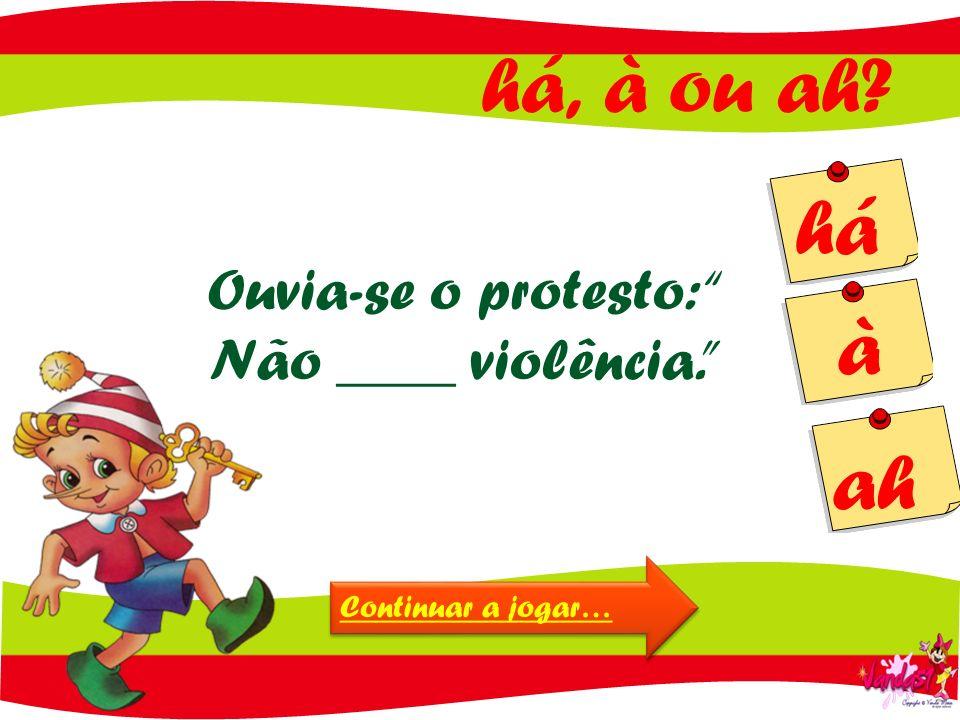 há, à ou ah? há à ah Ouvia-se o protesto: Não ____ violência. Continuar a jogar…