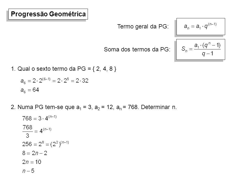 Progressão Geométrica 1. Qual o sexto termo da PG = { 2, 4, 8 } 2. Numa PG tem-se que a 1 = 3, a 2 = 12, a n = 768. Determinar n. Termo geral da PG: S