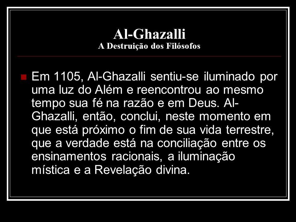 Al-Ghazalli A Destruição dos Filósofos Em 1105, Al-Ghazalli sentiu-se iluminado por uma luz do Além e reencontrou ao mesmo tempo sua fé na razão e em