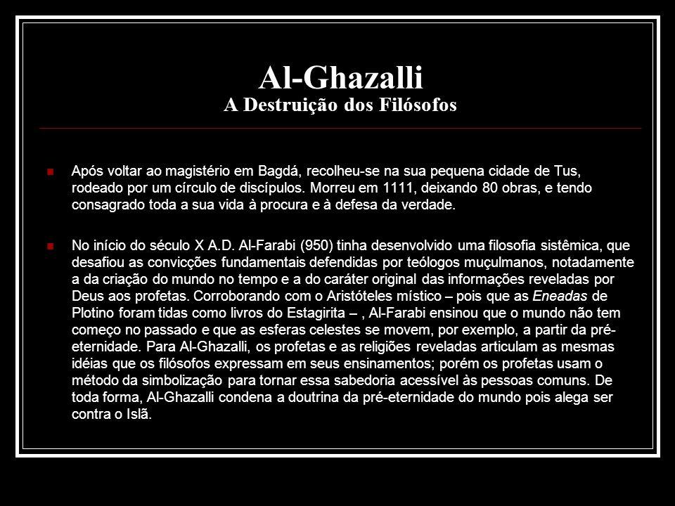Al-Ghazalli A Destruição dos Filósofos Após voltar ao magistério em Bagdá, recolheu-se na sua pequena cidade de Tus, rodeado por um círculo de discípu