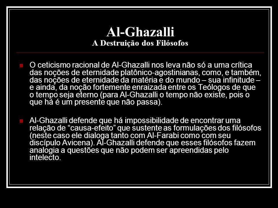 Al-Ghazalli A Destruição dos Filósofos O ceticismo racional de Al-Ghazalli nos leva não só a uma crítica das noções de eternidade platônico-agostinian
