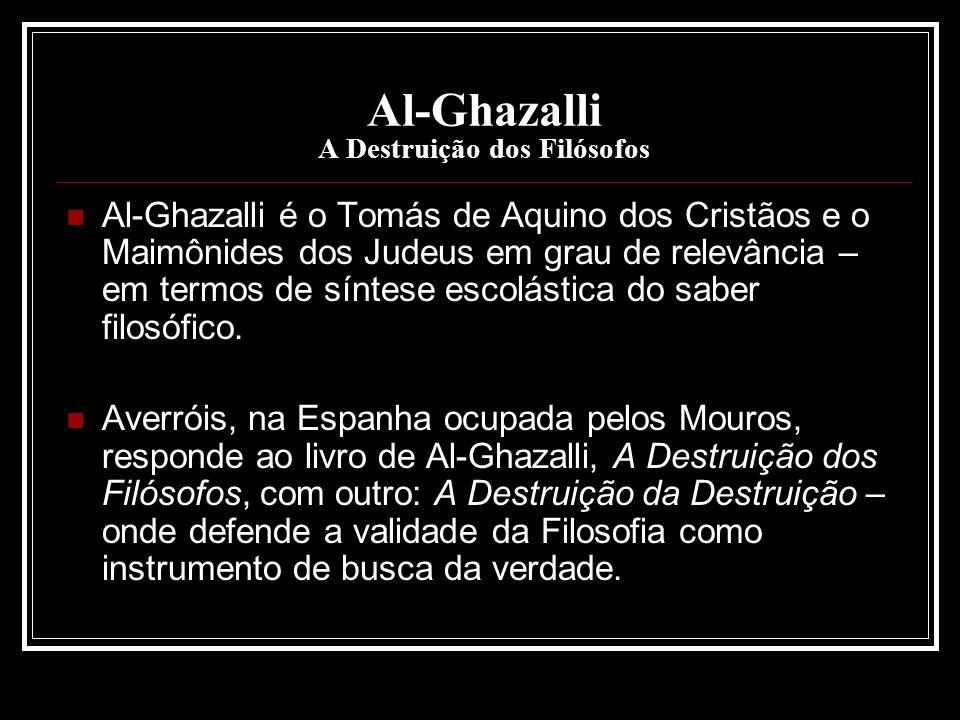 Al-Ghazalli A Destruição dos Filósofos Al-Ghazalli é o Tomás de Aquino dos Cristãos e o Maimônides dos Judeus em grau de relevância – em termos de sín